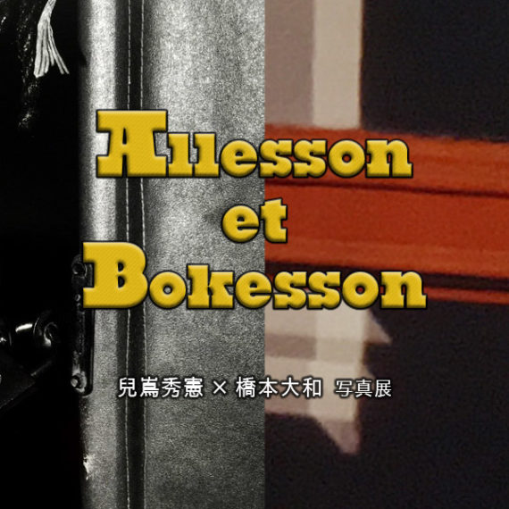 3/20(火)〜3/25(日)兒嶌秀憲×橋本大和 写真展 「Allesson et Bokesson」